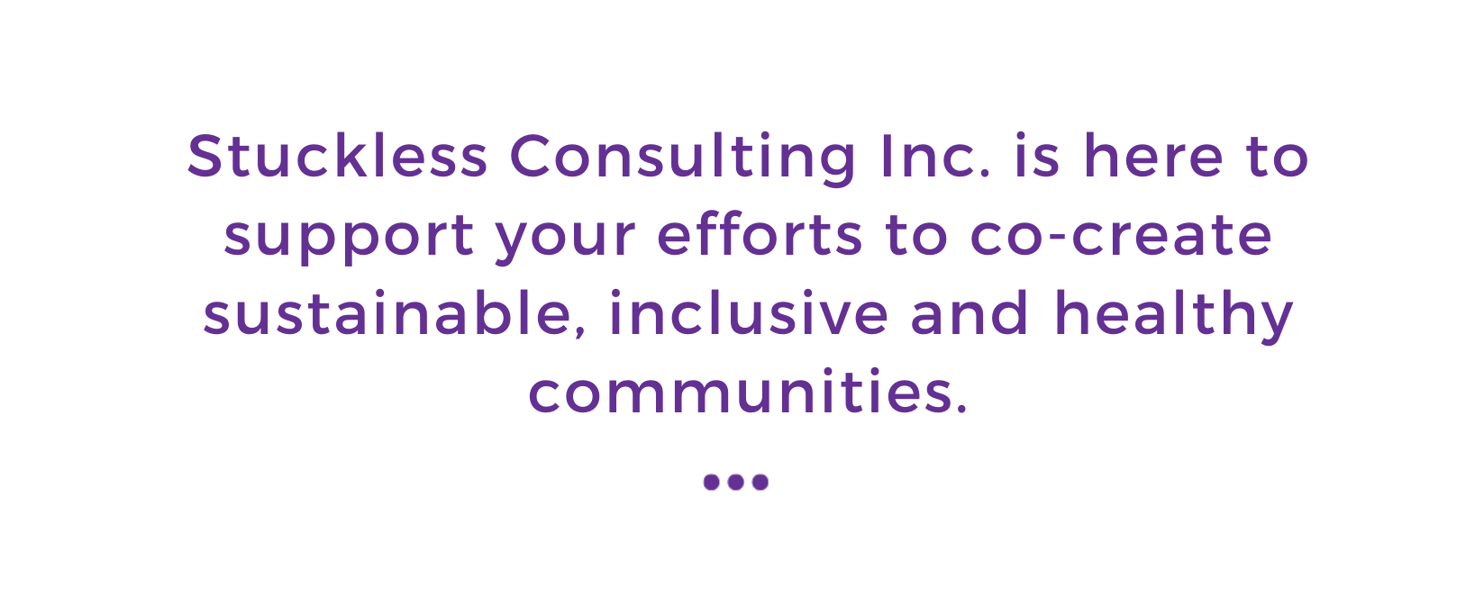 """Text box that reads """"Stuckless Consulting Inc. is here to support your efforts to co-create sustainable, inclusive, and healthy communities"""". The text is written in purple on a white background."""